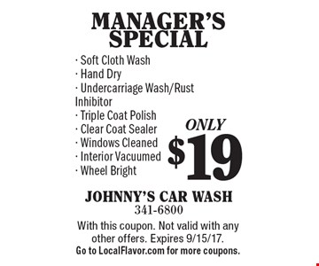 Only $19 MANAGER'S SPECIAL. Soft Cloth Wash, Hand Dry, Undercarriage Wash/Rust Inhibitor, Triple Coat Polish, Clear Coat Sealer, Windows Cleaned, Interior Vacuumed, Wheel Bright. With this coupon. Not valid with any other offers. Expires 9/15/17. Go to LocalFlavor.com for more coupons.