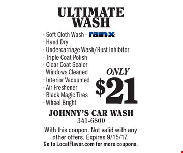 Only $21 ULTIMATE WASH. Soft Cloth Wash, rain-x, Hand Dry, Undercarriage Wash/Rust Inhibitor, Triple Coat Polish, Clear Coat Sealer, Windows Cleaned, Interior Vacuumed, Air Freshener, Black Magic Tires, Wheel Bright. With this coupon. Not valid with any other offers. Expires 9/15/17. Go to LocalFlavor.com for more coupons.