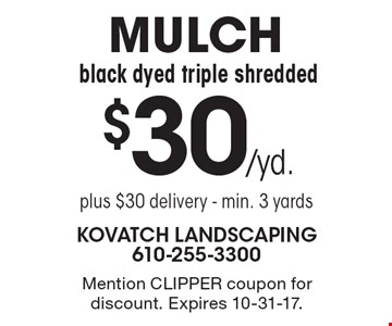 $30/yd. MULCH black dyed triple shredded. Plus $30 delivery. Min. 3 yards. Mention CLIPPER coupon for discount. Expires 10-31-17.