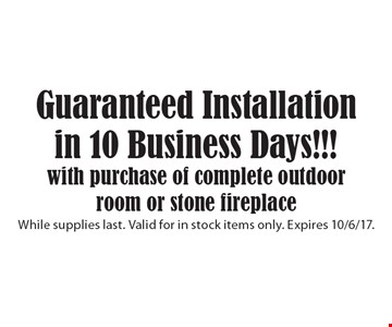 Guaranteed Installation in 10 Business Days!!! With purchase of complete outdoor room or stone fireplace. While supplies last. Valid for in stock items only. Expires 10/6/17.