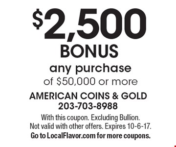 $2,500 BONUS any purchase of $50,000 or more. With this coupon. Excluding Bullion. Not valid with other offers. Expires 10-6-17. Go to LocalFlavor.com for more coupons.