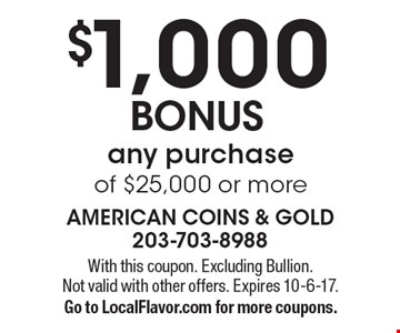$1,000 BONUS any purchase of $25,000 or more. With this coupon. Excluding Bullion. Not valid with other offers. Expires 10-6-17. Go to LocalFlavor.com for more coupons.
