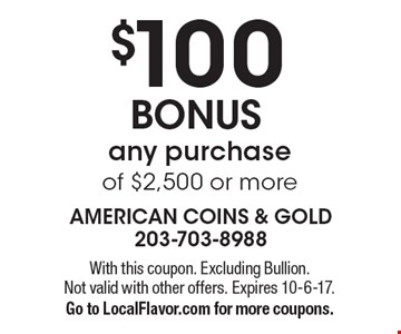 $100 BONUS any purchase of $2,500 or more. With this coupon. Excluding Bullion. Not valid with other offers. Expires 10-6-17. Go to LocalFlavor.com for more coupons.