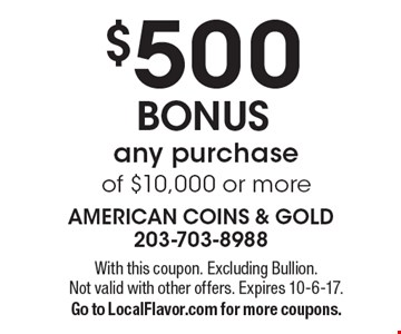 $500 BONUS any purchase of $10,000 or more. With this coupon. Excluding Bullion. Not valid with other offers. Expires 10-6-17. Go to LocalFlavor.com for more coupons.