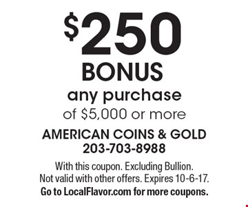 $250 BONUS any purchase of $5,000 or more. With this coupon. Excluding Bullion. Not valid with other offers. Expires 10-6-17. Go to LocalFlavor.com for more coupons.