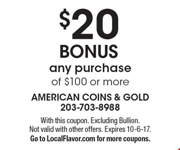 $20 BONUS any purchase of $100 or more. With this coupon. Excluding Bullion. Not valid with other offers. Expires 10-6-17. Go to LocalFlavor.com for more coupons.