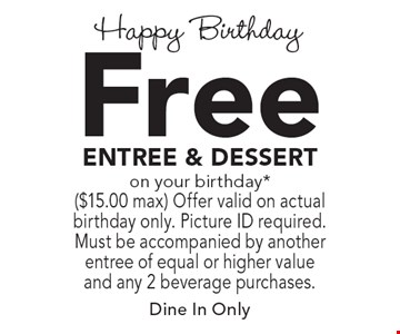 Happy Birthday. Free Entree & Dessert On Your Birthday* ($15.00 max).  Offer valid on actual birthday only. Picture ID required. Must be accompanied by another entree of equal or higher value and any 2 beverage purchases. Dine In Only