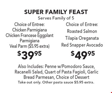 Super Family Feast. Serves Family Of 5. $49.95 Choice Of Entree: Roasted Salmon, Tilapia Oreganata Or Red Snapper Avocado. $39.95 Choice Of Entree: Chicken Parmigiana, Chicken Francese, Eggplant Parmigiana Or Veal Parm ($5.95 Extra). Also Includes: Penne W/Pomodoro Sauce, Racanelli Salad, Quart Of Pasta Fagioli, Garlic Bread Parmesan, Choice Of Dessert. Take Out Only. Other Pasta Sauce $5.95 Extra.