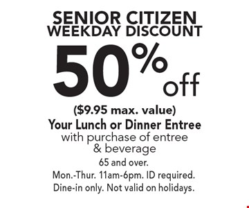 Senior Citizen Weekday Discount. 50% Off Your Lunch Or Dinner Entree With Purchase Of Entree & Beverage. $9.95 Max. Value. 65 And Over. Mon.-Thurs. 11am-6pm. Id Required. Dine-In Only. Not Valid On Holidays.