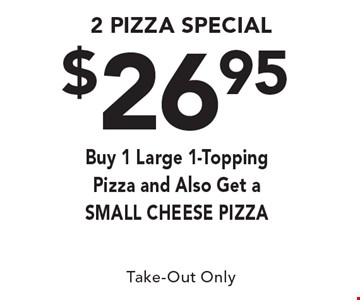 $26.95 2 Pizza Special. Buy 1 Large 1-Topping Pizza and Also Get a SMALL CHEESE PIZZA. Take-Out Only.