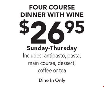 $26.95 Four Course Dinner With Wine. Sunday-Thursday. Includes: antipasto, pasta, main course, dessert, coffee or tea. Dine In Only.