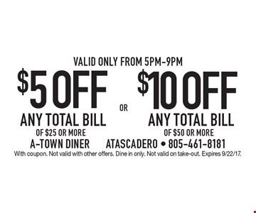 $5 OFF ANY TOTAL BILL OF $25 OR MORE. $10 OFF ANY TOTAL BILL OF $50 OR MORE. Valid only from 5pm-9pm. With coupon. Not valid with other offers. Dine in only. Not valid on take-out. Expires 9/22/17.