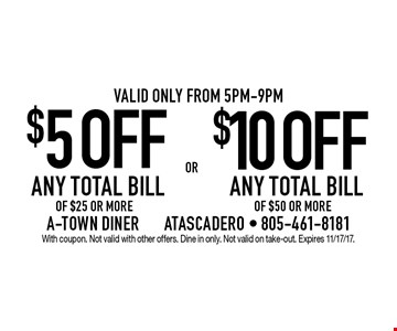 $5 OFF ANY TOTAL BILL OF $25 OR MORE OR $10 OFF ANY TOTAL BILL OF $50 OR MORE. Valid only from 5pm-9pm. With coupon. Not valid with other offers. Dine in only. Not valid on take-out. Expires 11/17/17.