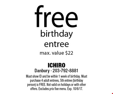 free birthdayentree max. value $22. Must show ID and be within 1 week of birthday. Must purchase 4 adult entrees, 5th entree (birthday person) is FREE. Not valid on holidays or with other offers. Excludes prix fixe menu. Exp. 10/6/17.
