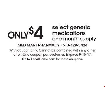 ONLY $4 select generic medications one month supply. With coupon only. Cannot be combined with any other offer. One coupon per customer. Expires 9-15-17. Go to LocalFlavor.com for more coupons.