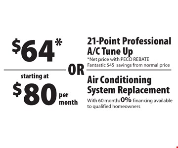 Starting at $80 per month Air Conditioning System Replacement. With 60 month/0% financing available to qualified homeowners. OR $64* 21-Point Professional A/C Tune Up *Net price with PECO REBATE Fantastic $45 savings from normal price .