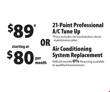 Air Conditioning System Replacement starting at $80 per month. With 60 month / 0% financing available to qualified homeowners.  $89* for a 21-Point Professional A/C Tune Up. *Price includes ServiceSolution check maintenance plan.