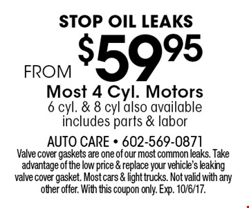 Stop oil leaks From $59.95 Most 4 Cyl. Motors 6 cyl. & 8 cyl also available includes parts & labor. Valve cover gaskets are one of our most common leaks. Take advantage of the low price & replace your vehicle's leaking valve cover gasket. Most cars & light trucks. Not valid with any other offer. With this coupon only. Exp. 10/6/17.
