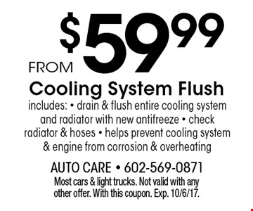 From $59.99 Cooling System Flush includes: drain & flush entire cooling system and radiator with new antifreeze, check radiator & hoses, helps prevent cooling system & engine from corrosion & overheating. Most cars & light trucks. Not valid with any other offer. With this coupon. Exp. 10/6/17.