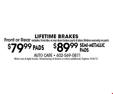 Lifetime brakes Front or Rear includes: front disc or rear drum brakes parts & labor, lifetime warranty on parts. $89.99 semi-metallic padsFront or Rear includes: front disc or rear drum brakes parts & labor, lifetime warranty on parts. $79.99 pads OR $89.99 semi-metallic pads.  Most cars & light trucks. Resurfacing of drums or rotors additional. Expires 10/6/17.