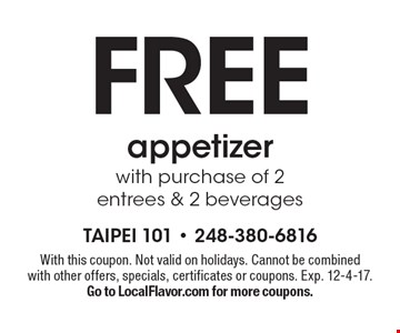 Free appetizer with purchase of 2 entrees & 2 beverages. With this coupon. Not valid on holidays. Cannot be combined with other offers, specials, certificates or coupons. Exp. 12-4-17. Go to LocalFlavor.com for more coupons.