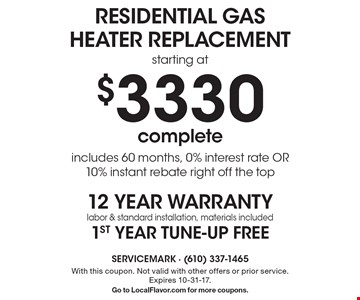 $3330 residential gas heater replacement starting at complete includes 60 months, 0% interest rate OR 10% instant rebate right off the top12 year warranty labor & standard installation, materials included 1st year tune-up free. With this coupon. Not valid with other offers or prior service. Expires 10-31-17.Go to LocalFlavor.com for more coupons.