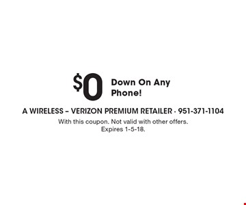 $0 Down On Any Phone! With this coupon. Not valid with other offers. Expires 1-5-18.