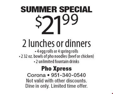 Summer Special. $21.99 2 lunches or dinners - 4 egg rolls or 4 spring rolls- 2 32 oz. bowls of pho noodles (beef or chicken)- 2 unlimited fountain drinks. Not valid with other discounts. Dine in only. Limited time offer.