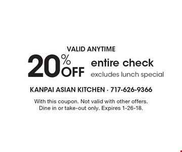 VALID ANYTIME. 20% OFF entire check. Excludes lunch special. With this coupon. Not valid with other offers. Dine in or take-out only. Expires 1-26-18.