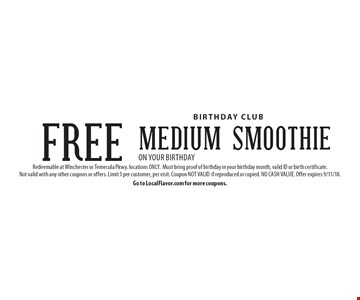 Birthday Club FREE medium Smoothie on your birthday. Redeemable at Winchester or Temecula Pkwy. locations ONLY. Must bring proof of birthday in your birthday month, valid ID or birth certificate. Not valid with any other coupons or offers. Limit 1 per customer, per visit. Coupon NOT VALID if reproduced or copied. NO CASH VALUE. Offer expires 9/11/18. Go to LocalFlavor.com for more coupons.