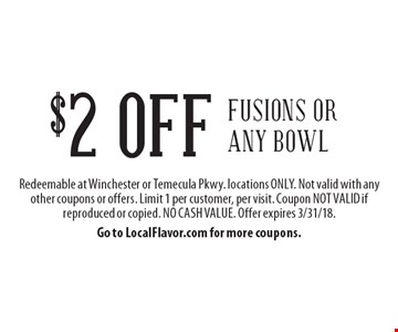 $2 OFF fusions or any bowl. Redeemable at Winchester or Temecula Pkwy. locations ONLY. Not valid with any other coupons or offers. Limit 1 per customer, per visit. Coupon NOT VALID if reproduced or copied. NO CASH VALUE. Offer expires 3/31/18. Go to LocalFlavor.com for more coupons.