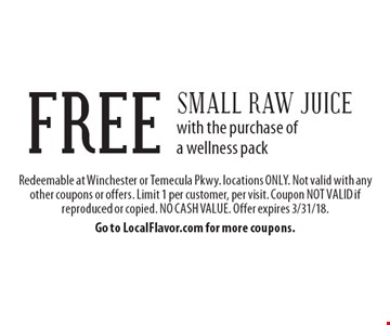FREE Small Raw Juice with the purchase of a wellness pack. Redeemable at Winchester or Temecula Pkwy. locations ONLY. Not valid with any other coupons or offers. Limit 1 per customer, per visit. Coupon NOT VALID if reproduced or copied. NO CASH VALUE. Offer expires 3/31/18. Go to LocalFlavor.com for more coupons.