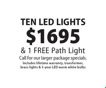 $1695 TEN LED LIGHTS & 1 FREE Path Light Call for our larger package specials. Includes lifetime warranty, transformer, brass lights & 5-year LED warm white bulbs. 6/15/18.