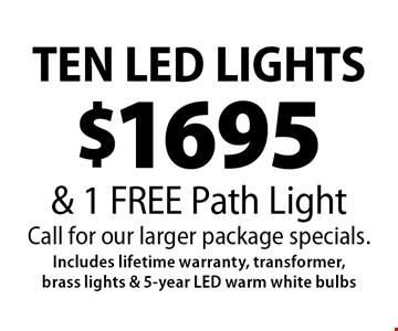 $1695 TEN LED LIGHTS & 1 FREE Path Light. Call for our larger package specials. Includes lifetime warranty, transformer, brass lights & 5-year LED warm white bulbs. 1-25-19.