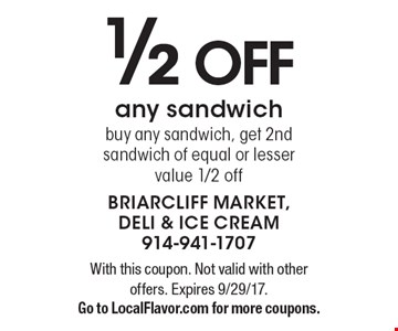 1/2 Off any sandwich. Buy any sandwich, get 2nd sandwich of equal or lesser value 1/2 off. With this coupon. Not valid with other offers. Expires 9/29/17. Go to LocalFlavor.com for more coupons.