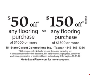 $50 off* any flooring purchase of $1000 or more OR $150 off* any flooring purchase of $1500 or more. *With coupon only. Not valid on sale items and excluding tax. Cannot combine with other discounts. Not valid on work in progress, completed work or on preparation or additional labor, material only. Offer expires 10-13-17. Go to LocalFlavor.com for more coupons.