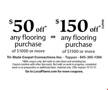 $50 off* any flooring purchase of $1000 or more. $150 off* any flooring purchase of $1500 or more. *With coupon only. Not valid on sale items and excluding tax. Cannot combine with other discounts. Not valid on work in progress, completed work or on preparation or additional labor, material only. Offer expires 10-13-17. Go to LocalFlavor.com for more coupons.