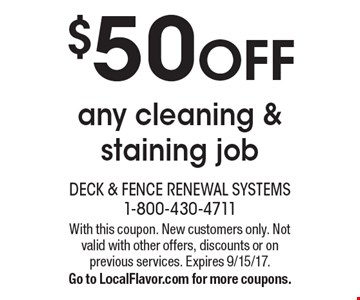 $50 OFF any cleaning & staining job. With this coupon. New customers only. Not valid with other offers, discounts or on previous services. Expires 9/15/17. Go to LocalFlavor.com for more coupons.
