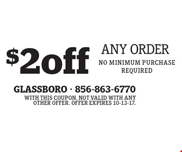$2 Off Any Order. No minimum purchase required. With this coupon. Not valid with any other offer. Offer expires 10-13-17.