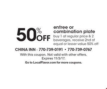 50% Off entree or combination plate buy 1 at regular price & 2 beverages, receive 2nd of equal or lesser value 50% off. With this coupon. Not valid with other offers. Expires 11/3/17.Go to LocalFlavor.com for more coupons.