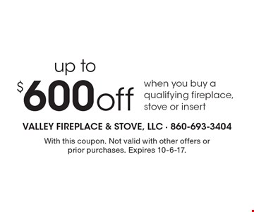 up to $600 off when you buy a qualifying fireplace, stove or insert. With this coupon. Not valid with other offers or prior purchases. Expires 10-6-17.