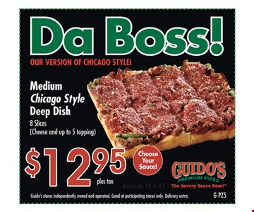 Da Boss! Our version of Chicago style! Medium Chicago Style Deep Dish. 8 slices (cheese and up to 5 topping). $12.95 plus tax. Guido's stores independently owned and operated. Good at participating stores only. Delivery extra. Expires 12-1-17.