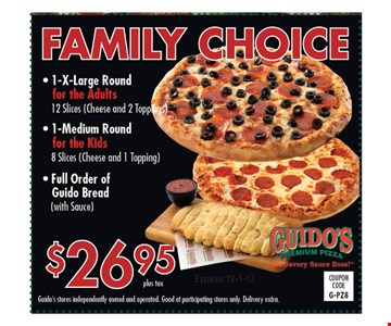 Family Choice $26.95 plus tax. 1-X-Large Round for the Adults. 12 slices (Cheese and 2 Toppings), 1-Medium Round for the Kids 8 Slices (Cheese and 1 Topping), Full Order of Guido Bread (with Sauce). Guido's stores independently owned and operated. Good at participating stores only. Delivery extra. Expires 12-1-17.