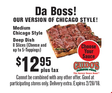 Da Boss! Our version of Chicago style! $12.95 plus tax. Medium Chicago Style Deep Dish. 8 Slices (Cheese and up to 5-Toppings). Choose Your Sauce. Cannot be combined with any other offer. Good at participating stores only. Delivery extra. Expires 2/28/18.