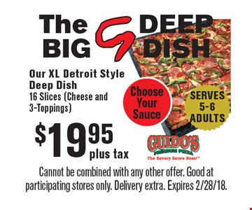 The BIG G DEEP DISH. $19.95 plus tax Our XL Detroit Style Deep Dish. 16 Slices (Cheese and 3-Toppings). Choose Your Sauce. SERVES 5-6 ADULTS. Cannot be combined with any other offer. Good at participating stores only. Delivery extra. Expires 2/28/18.
