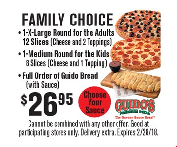 Family Choice. $26.95 - 1-X-Large Round for the Adults, 12 Slices (Cheese and 2 Toppings), 1-Medium Round for the Kids, 8 Slices (Cheese and 1 Topping), Full Order of Guido Bread (with Sauce). Choose Your Sauce. Cannot be combined with any other offer. Good at participating stores only. Delivery extra. Expires 2/28/18.