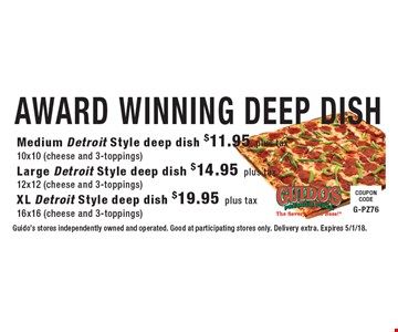 AWARD WINNING DEEP DISH - Medium Detroit Style deep dish $11.95 plus tax 10x10 (cheese and 3-toppings) Large Detroit Style deep dish $14.95 plus tax 12x12 (cheese and 3-toppings) XL Detroit Style deep dish $19.95 plus tax 16x16 (cheese and 3-toppings). Guido's stores independently owned and operated. Good at participating stores only. Delivery extra. Expires 5/1/18.