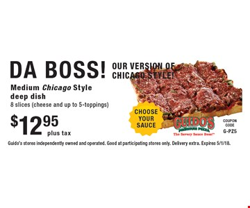 $12.95 plus tax DA BOSS! Medium Chicago Style deep dish 8 slices (cheese and up to 5-toppings). Guido's stores independently owned and operated. Good at participating stores only. Delivery extra. Expires 5/1/18.