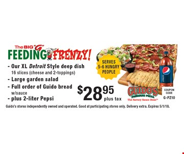 $28.95 plus tax Our XL Detroit Style deep dish 16 slices (cheese and 2-toppings) - Large garden salad - Full order of Guido bread w/sauce - plus 2-liter Pepsi. Guido's stores independently owned and operated. Good at participating stores only. Delivery extra. Expires 5/1/18.