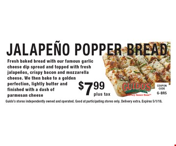 $7.99 plus tax JALAPEnO POPPER BREAD. Fresh baked bread with our famous garlic cheese dip spread and topped with fresh jalapenos, crispy bacon and mozzarella cheese. We then bake to a golden perfection, lightly butter and finished with a dash of parmesan cheese. Guido's stores independently owned and operated. Good at participating stores only. Delivery extra. Expires 5/1/18.
